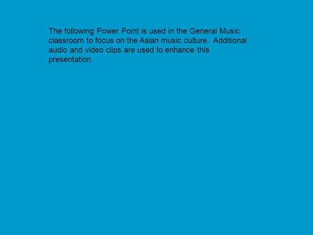 The following Power Point is used in the General Music classroom to focus on the Asian music culture. Additional audio and video clips are used to enhance.
