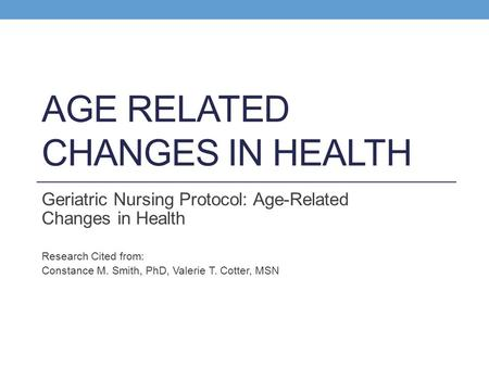 AGE RELATED CHANGES IN HEALTH Geriatric Nursing Protocol: Age-Related Changes in Health Research Cited from: Constance M. Smith, PhD, Valerie T. Cotter,