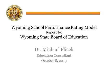 Dr. Michael Flicek Education Consultant October 8, 2013 Wyoming School Performance Rating Model Report to: Wyoming State Board of Education.