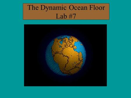 The Dynamic Ocean Floor Lab #7