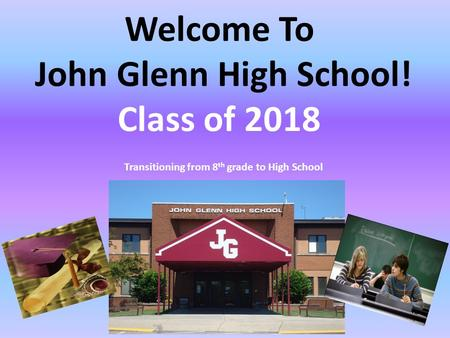 Welcome To John Glenn High School! Class of 2018 Transitioning from 8 th grade to High School.