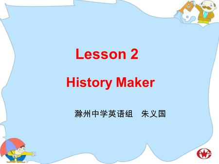 Lesson 2 History Maker 滁州中学英语组 朱义国. Guess and Talk.