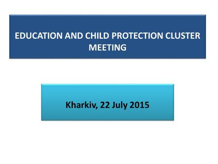 EDUCATION AND CHILD PROTECTION CLUSTER MEETING Kharkiv, 22 July 2015.