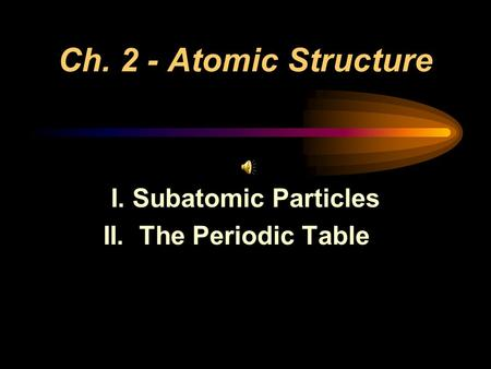Ch. 2 - Atomic Structure I. Subatomic Particles II. The Periodic Table.
