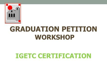 GRADUATION PETITION WORKSHOP IGETC CERTIFICATION.