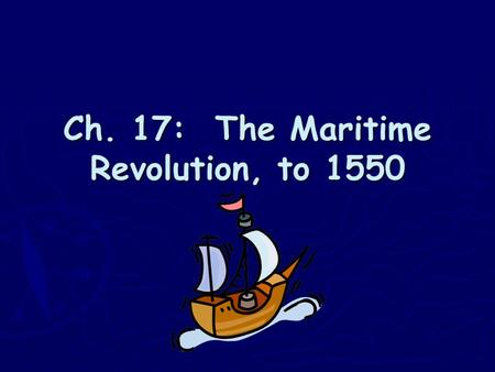 Ch. 17: The Maritime Revolution, to 1550. I. Global Maritime Expansion Before 1450.
