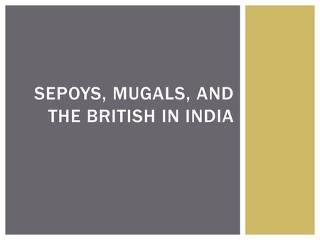 SEPOYS, MUGALS, AND THE BRITISH IN INDIA.  For many years India was seen as the brightest jewel in the crown of Queen Victoria.  India was the key to.