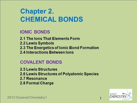 2012 General Chemistry I Chapter 2. CHEMICAL BONDS 2012 General Chemistry I IONIC BONDS COVALENT BONDS 2.1 The Ions That Elements Form 2.2 Lewis Symbols.