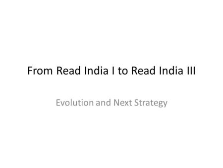 From Read India I to Read India III Evolution and Next Strategy.