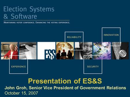Presentation of ES&S John Groh, Senior Vice President of Government Relations October 15, 2007.