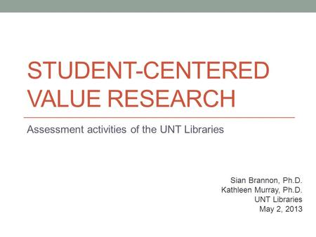 STUDENT-CENTERED VALUE RESEARCH Assessment activities of the UNT Libraries Sian Brannon, Ph.D. Kathleen Murray, Ph.D. UNT Libraries May 2, 2013.