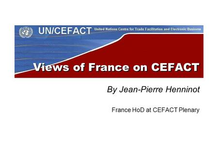 Views of France on CEFACT By Jean-Pierre Henninot France HoD at CEFACT Plenary.