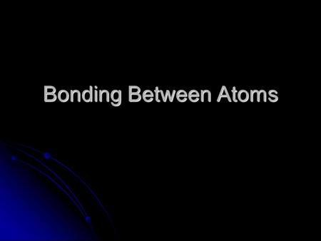 "Bonding Between Atoms. Why do Atoms Form Bonds? To get a stable octet of valence electrons. To get a stable octet of valence electrons. Called a ""noble."