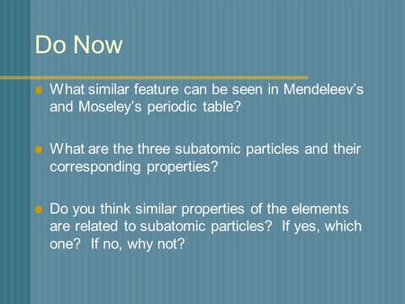 Do Now What similar feature can be seen in Mendeleev's and Moseley's periodic table? What are the three subatomic particles and their corresponding properties?