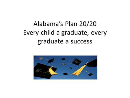 Alabama's Plan 20/20 Every child a graduate, every graduate a success.