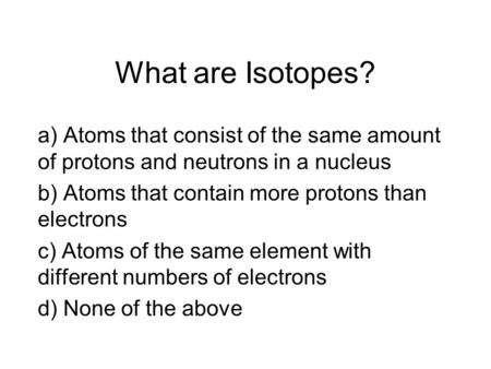 What are Isotopes? a) Atoms that consist of the same amount of protons and neutrons in a nucleus b) Atoms that contain more protons than electrons c) Atoms.