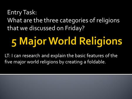 Entry Task: What are the three categories of religions that we discussed on Friday? LT: I can research and explain the basic features of the five major.