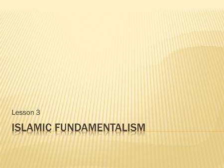 Lesson 3.  Identify origins and beliefs of fundamentalist movements.  Research major fundamentalist groups.  Articulate arguments for and against the.