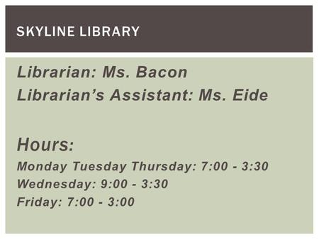 Librarian: Ms. Bacon Librarian's Assistant: Ms. Eide Hours: Monday Tuesday Thursday: 7:00 - 3:30 Wednesday: 9:00 - 3:30 Friday: 7:00 - 3:00 SKYLINE LIBRARY.