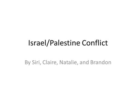 Israel/Palestine Conflict By Siri, Claire, Natalie, and Brandon.