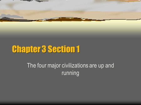 Chapter 3 Section 1 The four major civilizations are up and running.