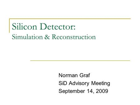 Silicon Detector: Simulation & Reconstruction Norman Graf SiD Advisory Meeting September 14, 2009.