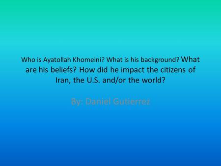 Who is Ayatollah Khomeini? What is his background? What are his beliefs? How did he impact the citizens of Iran, the U.S. and/or the world? By: Daniel.
