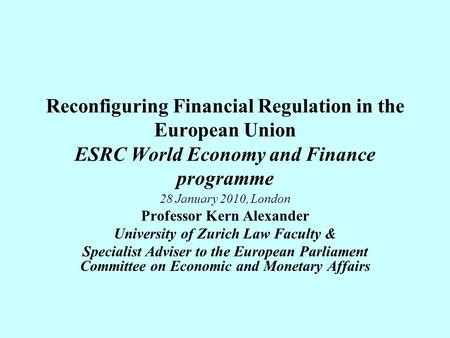 Reconfiguring Financial Regulation in the European Union ESRC World Economy and Finance programme 28 January 2010, London Professor Kern Alexander University.