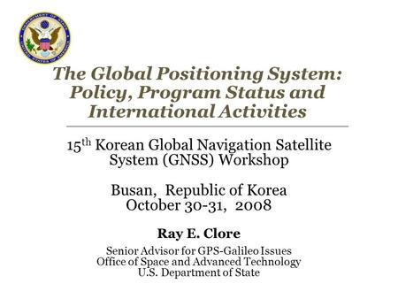 The Global Positioning System: Policy, Program Status and International Activities 15 th Korean Global Navigation Satellite System (GNSS) Workshop Busan,