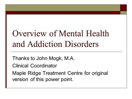 Overview of Mental Health and Addiction Disorders Thanks to John Mogk, M.A. Clinical Coordinator Maple Ridge Treatment Centre for original version of this.