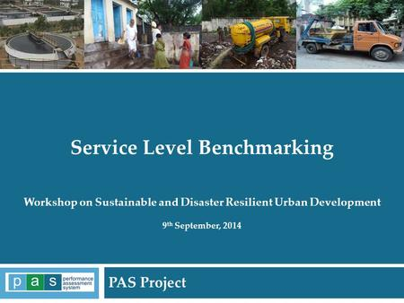 PAS Project 1 Service Level Benchmarking Workshop on Sustainable and Disaster Resilient Urban Development 9 th September, 2014 PAS Project.
