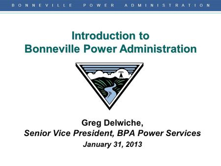 B O N N E V I L L E P O W E R A D M I N I S T R A T I O N Introduction to Bonneville Power Administration Greg Delwiche, Senior Vice President, BPA Power.