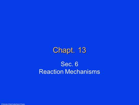 © University of South Carolina Board of Trustees Chapt. 13 Sec. 6 Reaction Mechanisms.