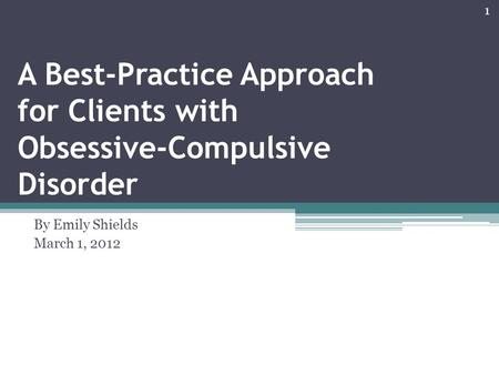 A Best-Practice Approach for Clients with Obsessive-Compulsive Disorder By Emily Shields March 1, 2012 1.