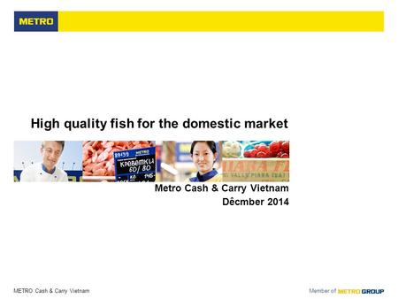 METRO Cash & Carry Vietnam Member of High quality fish for the domestic market Metro Cash & Carry Vietnam Dêcmber 2014.