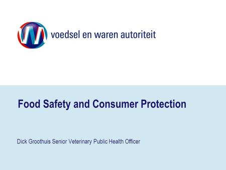 Food Safety and Consumer Protection Dick Groothuis Senior Veterinary Public Health Officer.