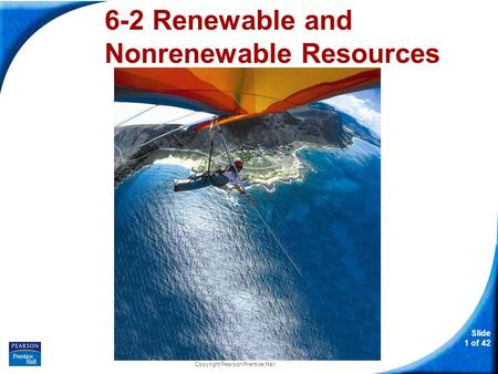 Slide 1 of 42 Copyright Pearson Prentice Hall 6-2 Renewable and Nonrenewable Resources.