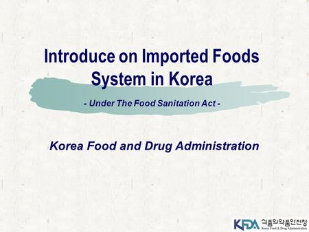 Introduce on Imported Foods System in Korea - Under The Food Sanitation Act - Korea Food and Drug Administration.