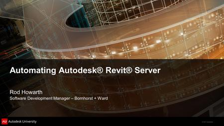 © 2011 Autodesk Automating Autodesk® Revit® Server Rod Howarth Software Development Manager – Bornhorst + Ward.