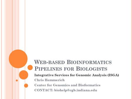 W EB - BASED B IOINFORMATICS P IPELINES FOR B IOLOGISTS Integrative Services for Genomic Analysis (ISGA) Chris Hemmerich Center for Genomics and Bioformatics.