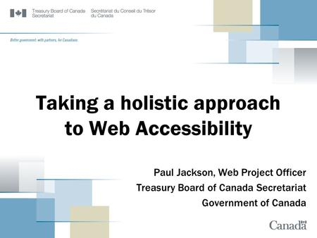 Taking a holistic approach to Web Accessibility Paul Jackson, Web Project Officer Treasury Board of Canada Secretariat Government of Canada.