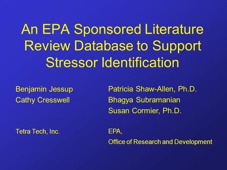 An EPA Sponsored Literature Review Database to Support Stressor Identification Benjamin Jessup Cathy Cresswell Tetra Tech, Inc. Patricia Shaw-Allen, Ph.D.