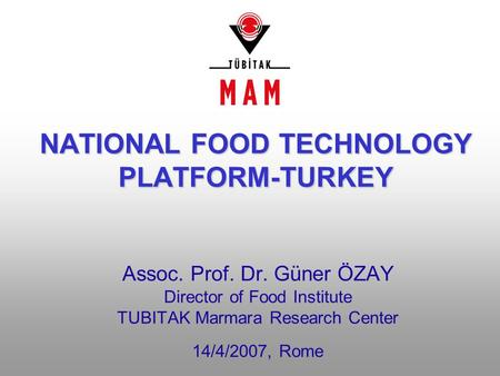 Assoc. Prof. Dr. Güner ÖZAY Director of Food Institute TUBITAK Marmara Research Center 14/4/2007, Rome NATIONAL FOOD TECHNOLOGY PLATFORM-TURKEY.