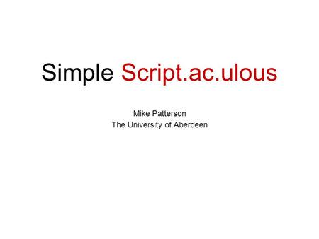 Simple Script.ac.ulous Mike Patterson The University of Aberdeen.