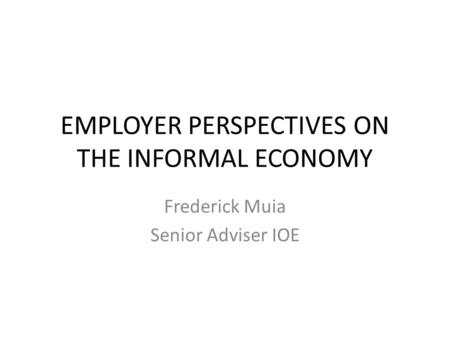 EMPLOYER PERSPECTIVES ON THE INFORMAL ECONOMY Frederick Muia Senior Adviser IOE.