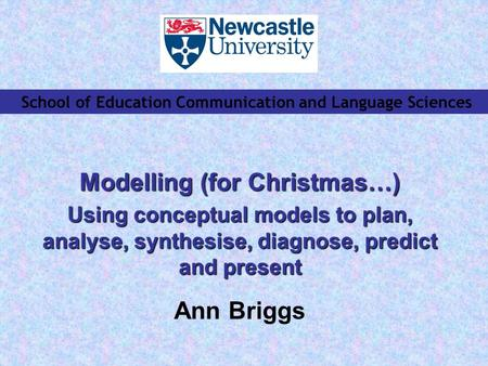 School of Education Communication and Language Sciences Modelling (for Christmas…) Using conceptual models to plan, analyse, synthesise, diagnose, predict.