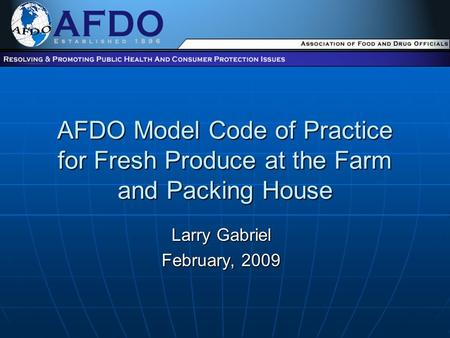 AFDO Model Code of Practice for Fresh Produce at the Farm and Packing House Larry Gabriel February, 2009.