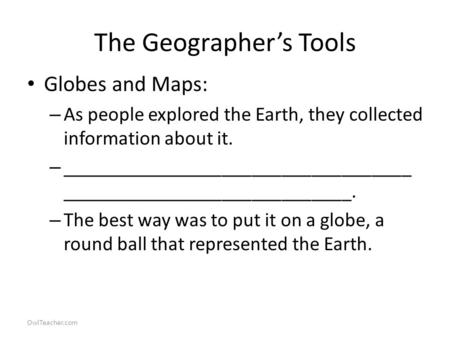 OwlTeacher.com The Geographer's Tools Globes and Maps: – As people explored the Earth, they collected information about it. – ___________________________________.