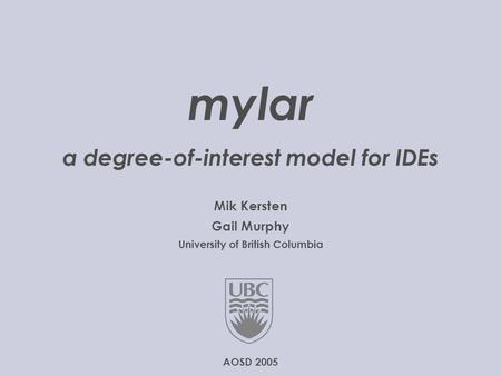 © 2005 University of British Columbia  1..20 mylar a degree-of-interest model for IDEs Mik Kersten Gail Murphy University of.