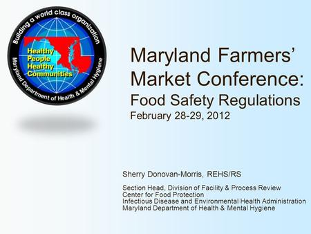 Maryland Farmers' Market Conference: Food Safety Regulations February 28-29, 2012 Sherry Donovan-Morris, REHS/RS Section Head, Division of Facility &